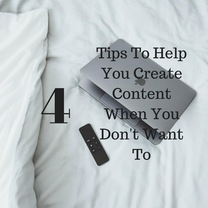 4 Tips To Help You Create Content For When You Really Don't Want To